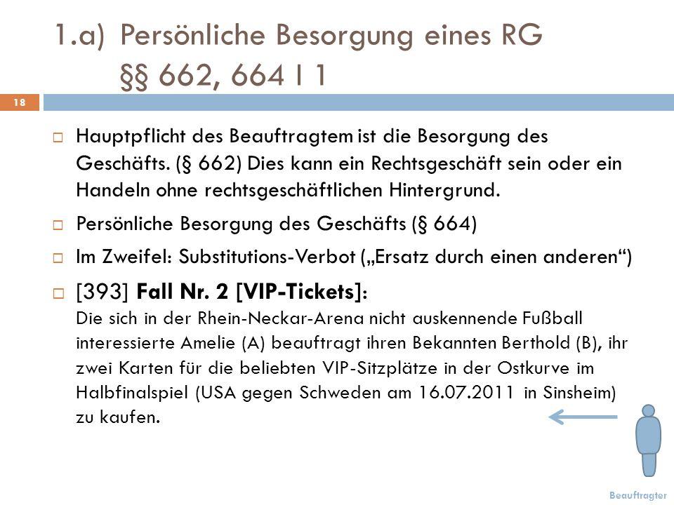 1.a)Persönliche Besorgung eines RG §§ 662, 664 I 1 18 Beauftragter Hauptpflicht des Beauftragtem ist die Besorgung des Geschäfts.