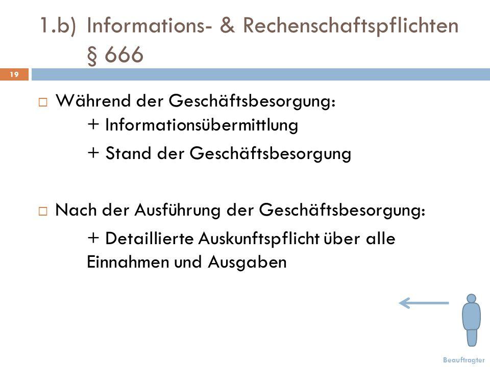 1.b) Informations- & Rechenschaftspflichten § 666 19 Während der Geschäftsbesorgung: + Informationsübermittlung + Stand der Geschäftsbesorgung Nach der Ausführung der Geschäftsbesorgung: + Detaillierte Auskunftspflicht über alle Einnahmen und Ausgaben Beauftragter