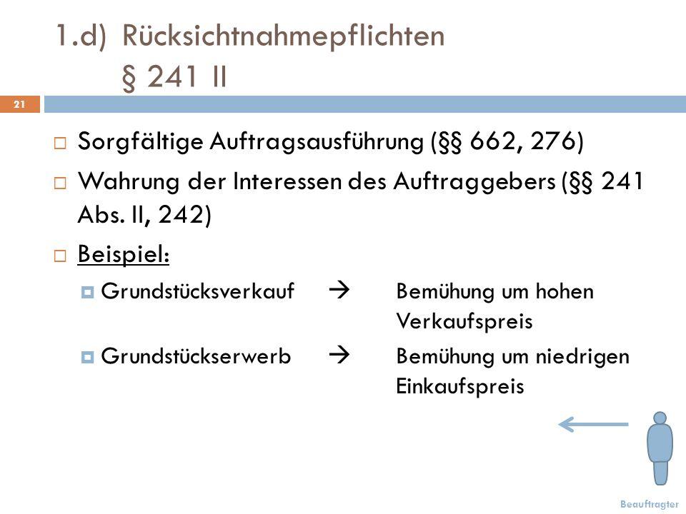 1.d)Rücksichtnahmepflichten § 241 II 21 Sorgfältige Auftragsausführung (§§ 662, 276) Wahrung der Interessen des Auftraggebers (§§ 241 Abs.