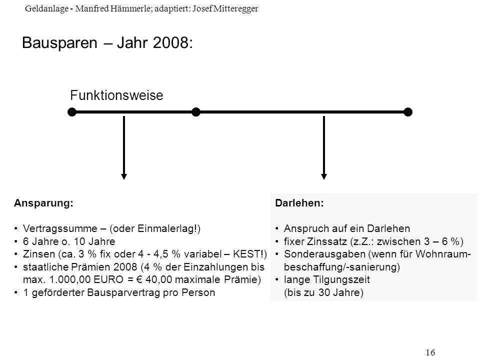 Geldanlage - Manfred Hämmerle; adaptiert: Josef Mitteregger 16 Bausparen – Jahr 2008: Funktionsweise Ansparung: Vertragssumme – (oder Einmalerlag!) 6
