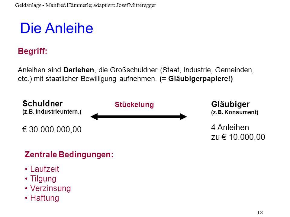Geldanlage - Manfred Hämmerle; adaptiert: Josef Mitteregger 18 Die Anleihe Begriff: Anleihen sind Darlehen, die Großschuldner (Staat, Industrie, Gemei