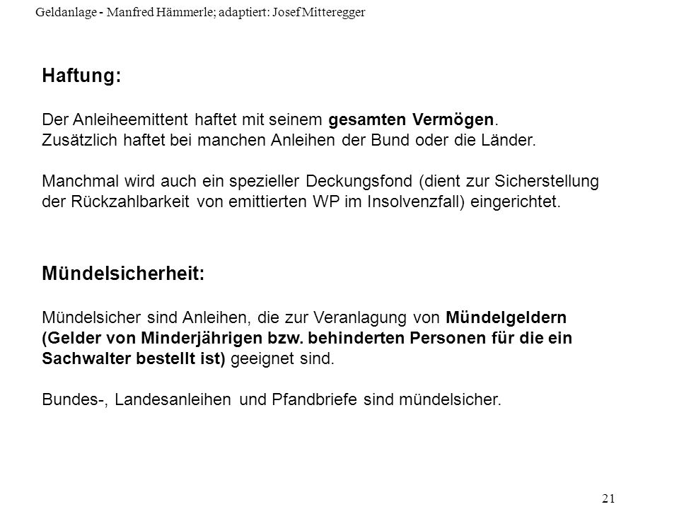 Geldanlage - Manfred Hämmerle; adaptiert: Josef Mitteregger 21 Haftung: Der Anleiheemittent haftet mit seinem gesamten Vermögen. Zusätzlich haftet bei