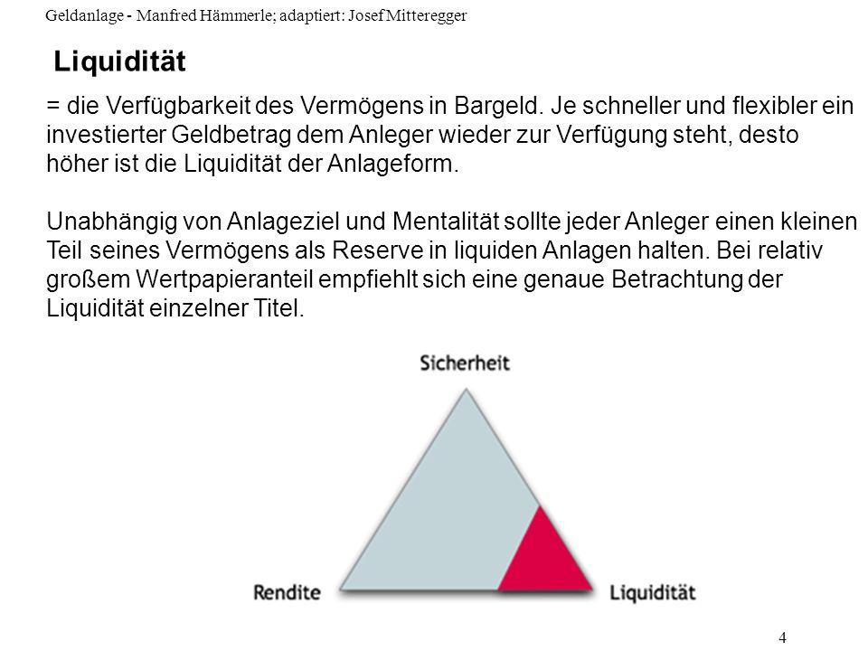 Geldanlage - Manfred Hämmerle; adaptiert: Josef Mitteregger 4 Liquidität = die Verfügbarkeit des Vermögens in Bargeld. Je schneller und flexibler ein