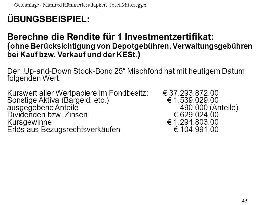 Geldanlage - Manfred Hämmerle; adaptiert: Josef Mitteregger 45 ÜBUNGSBEISPIEL: Berechne die Rendite für 1 Investmentzertifikat: ( ohne Berücksichtigun