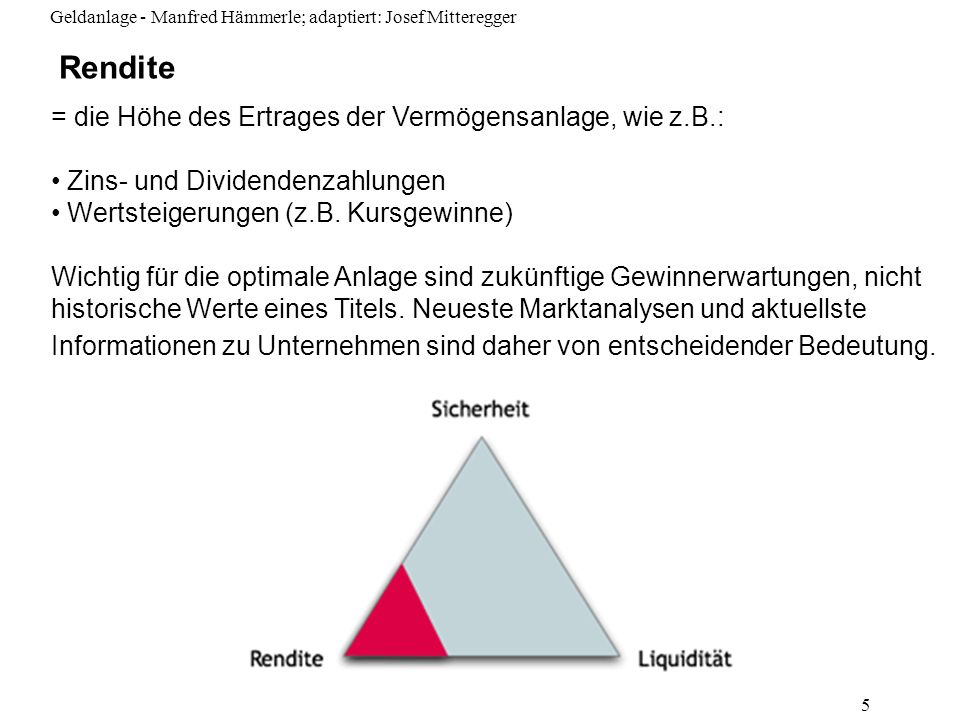 Geldanlage - Manfred Hämmerle; adaptiert: Josef Mitteregger 5 Rendite = die Höhe des Ertrages der Vermögensanlage, wie z.B.: Zins- und Dividendenzahlu
