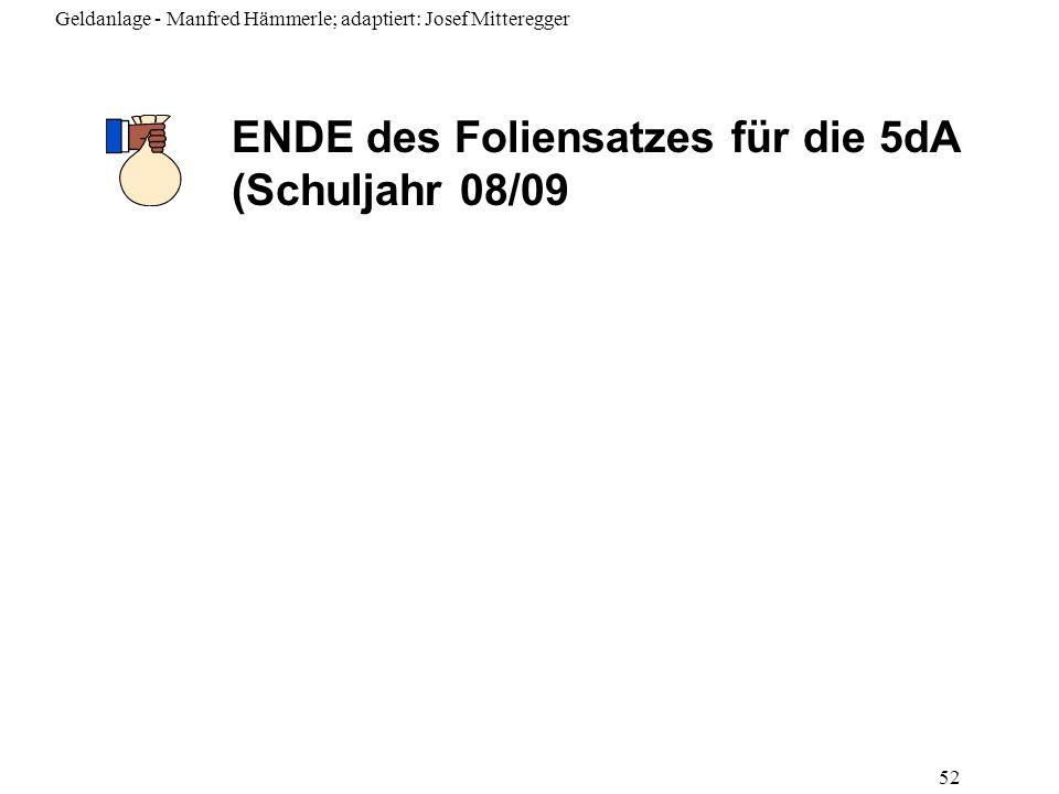 Geldanlage - Manfred Hämmerle; adaptiert: Josef Mitteregger 52 ENDE des Foliensatzes für die 5dA (Schuljahr 08/09