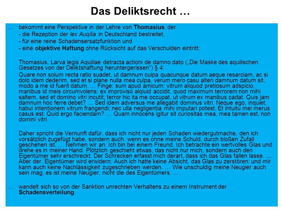 Das Deliktsrecht … … bekommt eine Perspektive in der Lehre von Thomasius, der - die Rezeption der lex Auqilia in Deutschland bestreitet, - für eine reine Schadensersatzfunktion und - eine objektive Haftung ohne Rücksicht auf das Verschulden eintritt: Thomasius, Larva legis Aquiliae detracta actioni de damno dato (Die Maske des aquilischen Gesetzes von der Deliktshaftung heruntergerissen) § 4: Quare non solum recta ratio suadet, ut damnum culpa quacunque datum aeque resarciam, ac si dolo idem dederim, sed et si plane nulla mea culpa, verum mero casu alteri damnum datum sit, modo a me id fuerit datum.