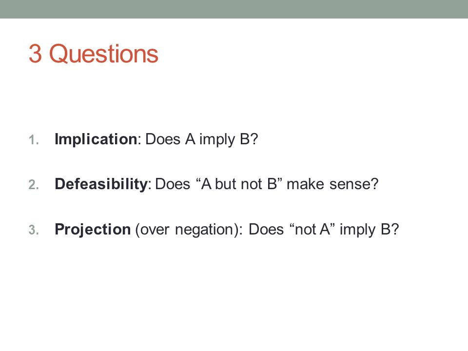 3 Questions 1. Implication: Does A imply B. 2. Defeasibility: Does A but not B make sense.