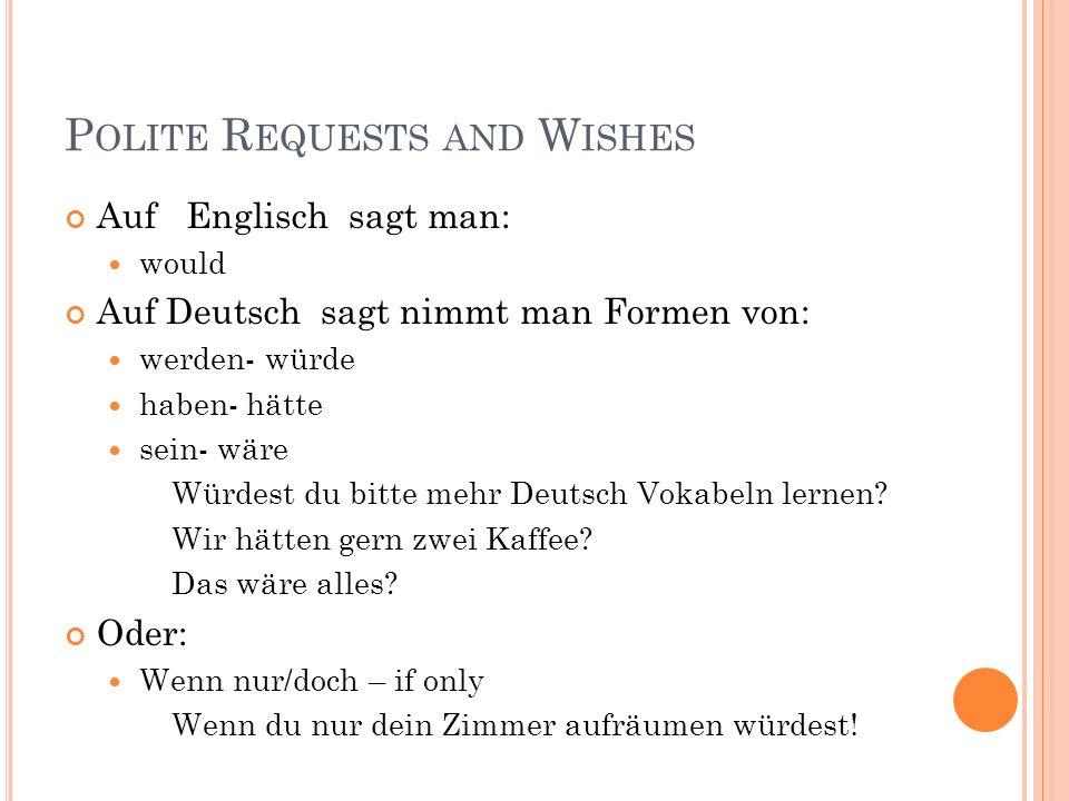 P OLITE R EQUESTS AND W ISHES Auf Englisch sagt man: would Auf Deutsch sagt nimmt man Formen von: werden- würde haben- hätte sein- wäre Würdest du bit