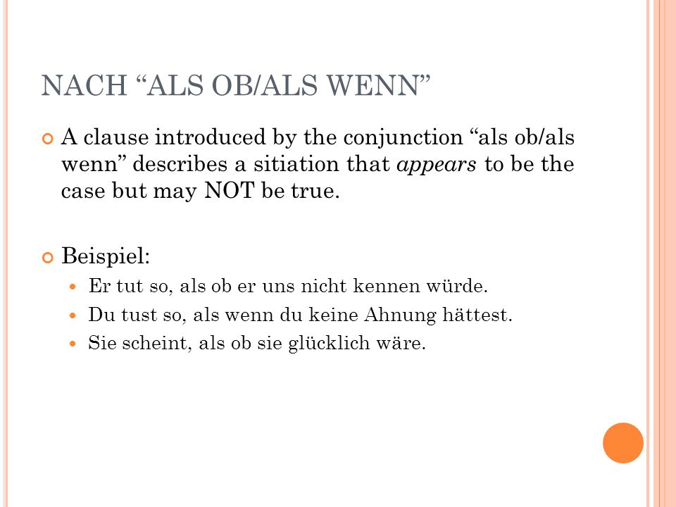 NACH ALS OB/ALS WENN A clause introduced by the conjunction als ob/als wenn describes a sitiation that appears to be the case but may NOT be true. Bei