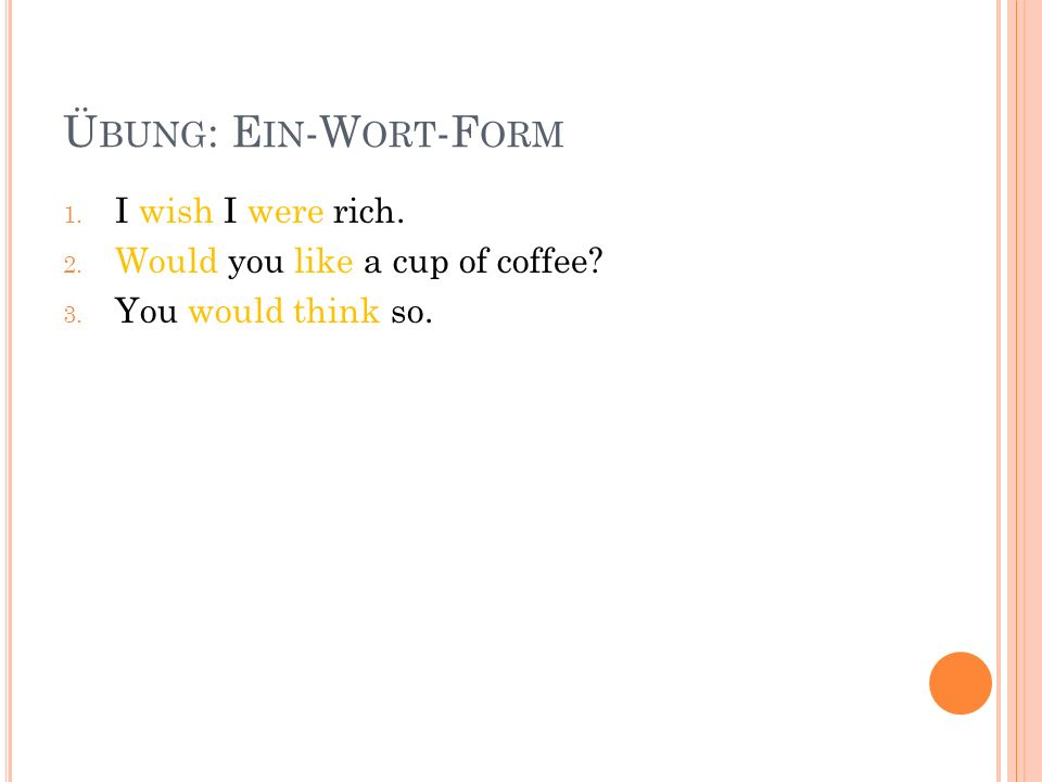 Ü BUNG : E IN -W ORT -F ORM 1. I wish I were rich. 2. Would you like a cup of coffee? 3. You would think so.