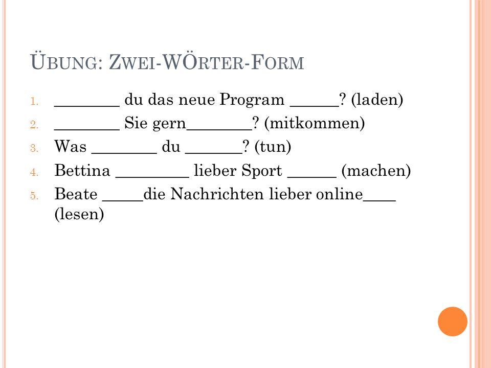 Ü BUNG : Z WEI -WÖ RTER -F ORM 1.Würdest du das neue Program laden.