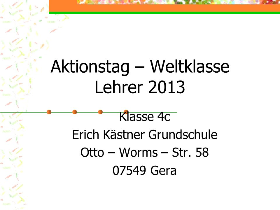 Aktionstag – Weltklasse Lehrer 2013 Klasse 4c Erich Kästner Grundschule Otto – Worms – Str. 58 07549 Gera