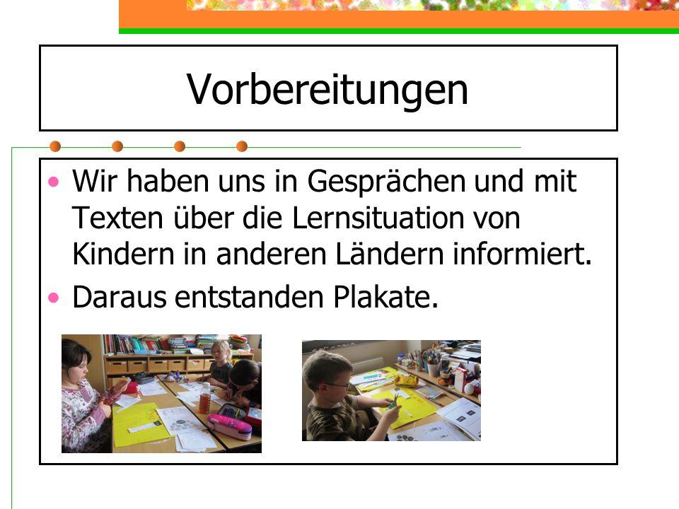 Vorbereitungen Wir haben uns in Gesprächen und mit Texten über die Lernsituation von Kindern in anderen Ländern informiert. Daraus entstanden Plakate.