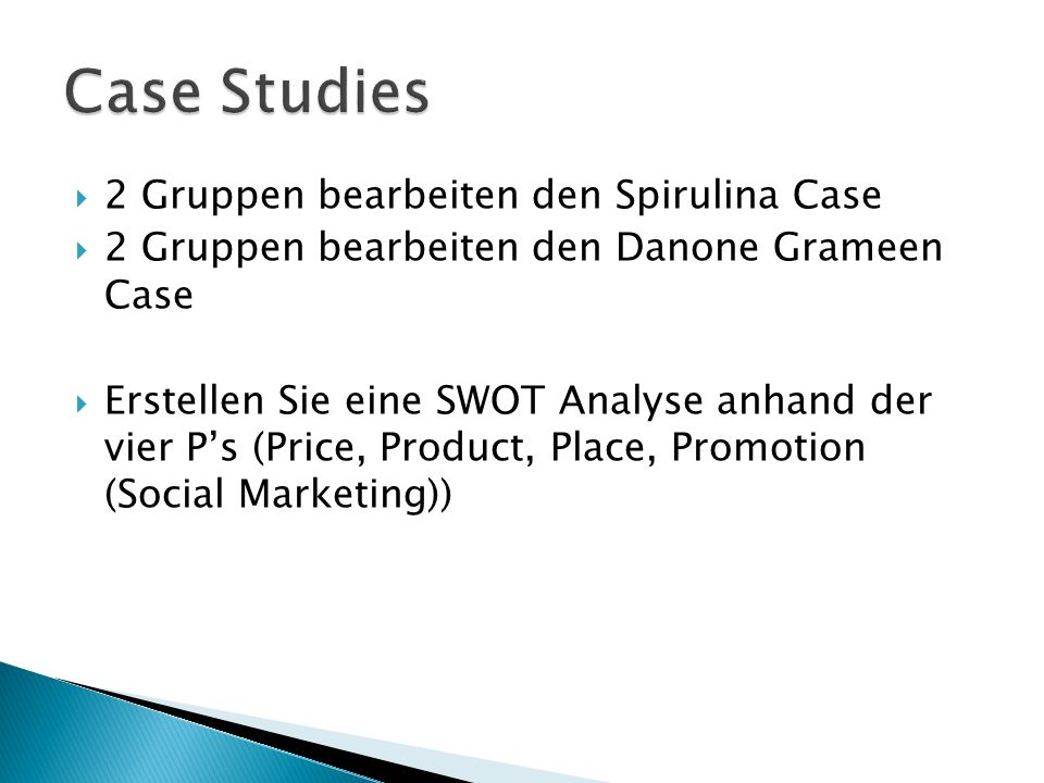 2 Gruppen bearbeiten den Spirulina Case 2 Gruppen bearbeiten den Danone Grameen Case Erstellen Sie eine SWOT Analyse anhand der vier Ps (Price, Product, Place, Promotion (Social Marketing))