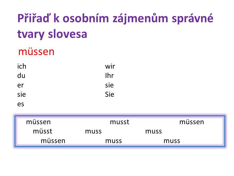 müssen musst müssen müsst muss muss müssen muss muss müssen ich du er sie es wir Ihr sie Sie Přiřaď k osobním zájmenům správné tvary slovesa