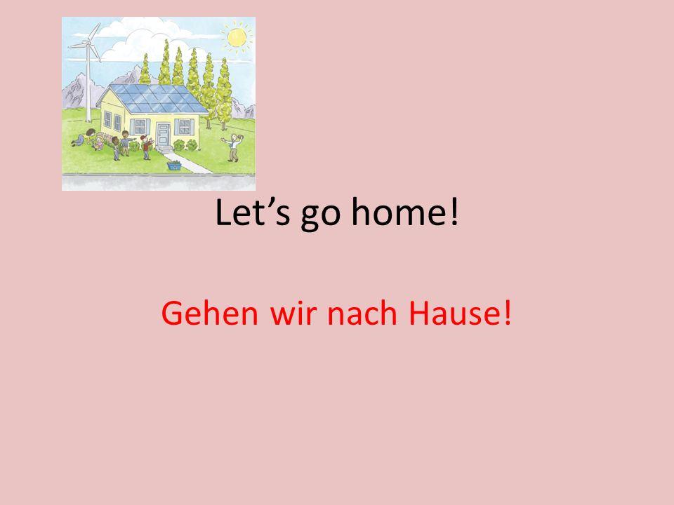 Lets go home! Gehen wir nach Hause!