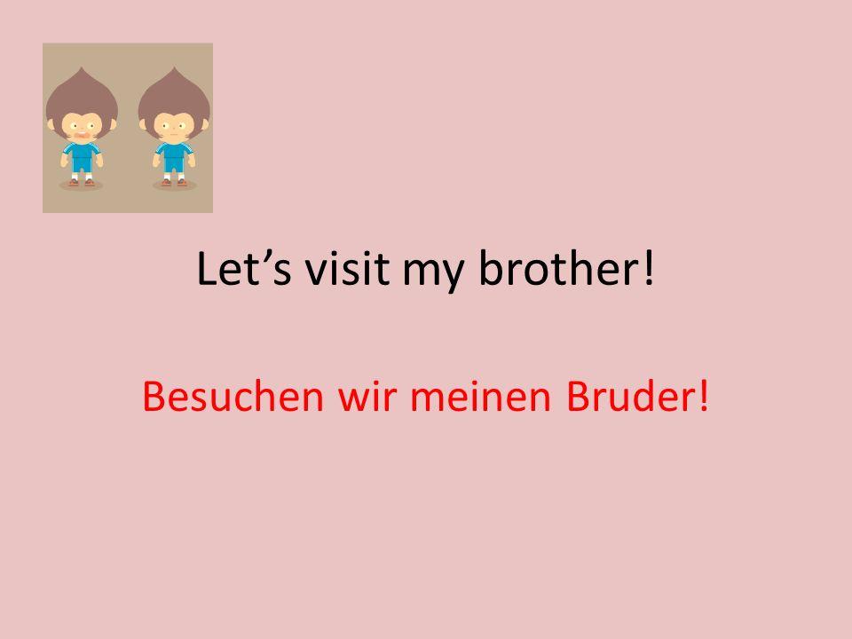 Lets visit my brother! Besuchen wir meinen Bruder!