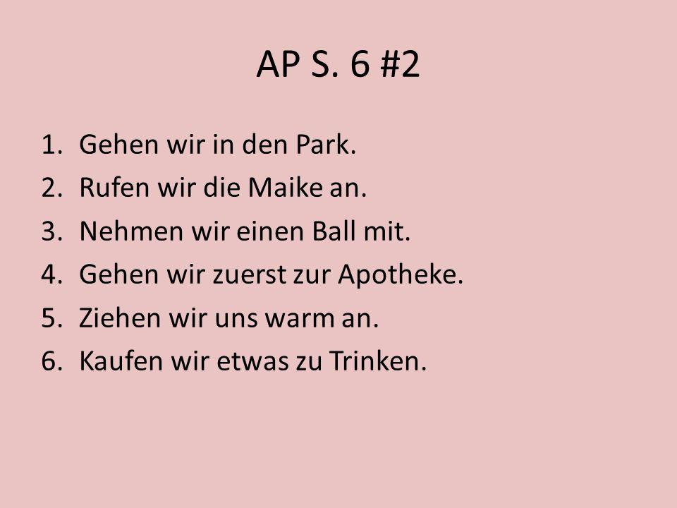AP S. 6 #2 1.Gehen wir in den Park. 2.Rufen wir die Maike an. 3.Nehmen wir einen Ball mit. 4.Gehen wir zuerst zur Apotheke. 5.Ziehen wir uns warm an.