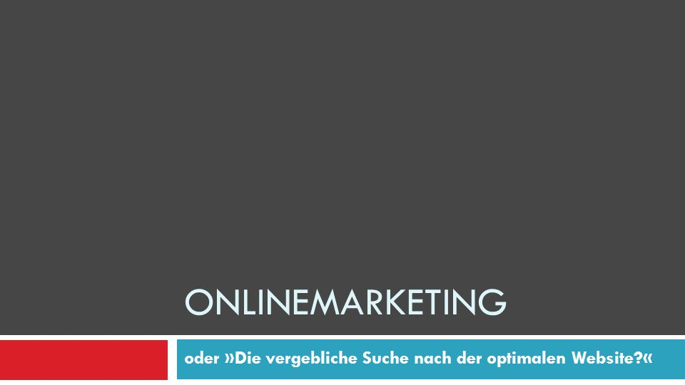 oder »Die vergebliche Suche nach der optimalen Website?« ONLINEMARKETING