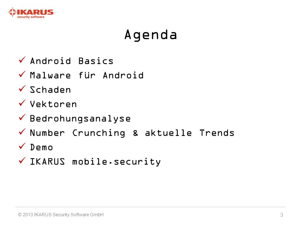 Agenda Android Basics Malware für Android Schaden Vektoren Bedrohungsanalyse Number Crunching & aktuelle Trends Demo IKARUS mobile.security 3 © 2013 I