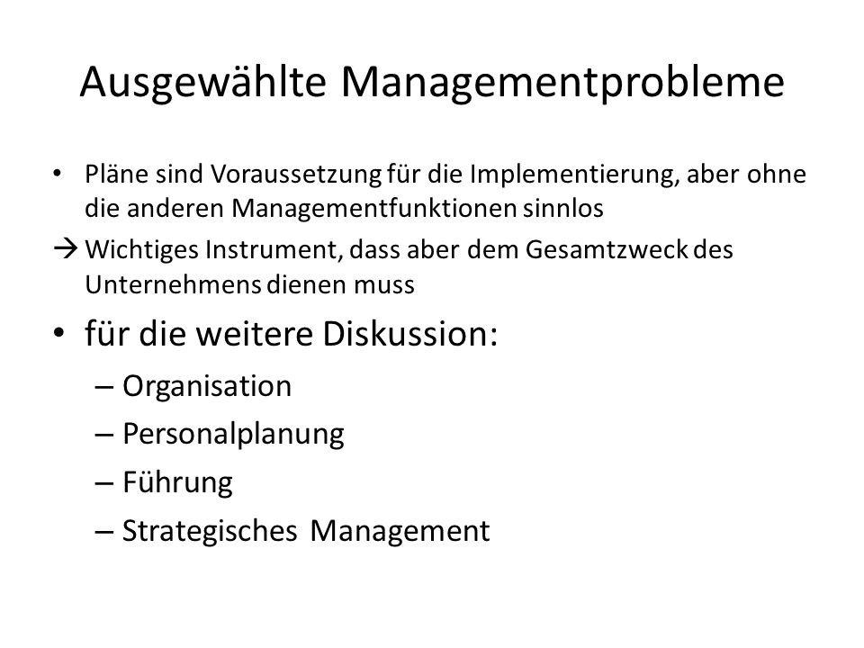 Ausgewählte Managementprobleme Pläne sind Voraussetzung für die Implementierung, aber ohne die anderen Managementfunktionen sinnlos Wichtiges Instrume
