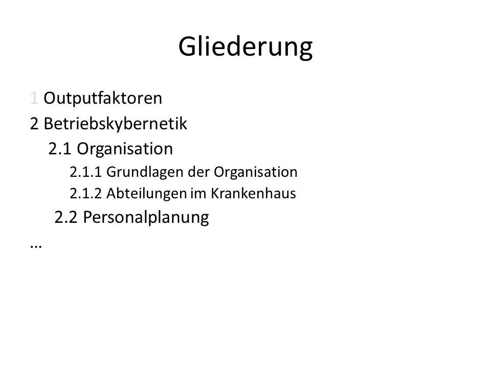 Gliederung 1 Outputfaktoren 2 Betriebskybernetik 2.1 Organisation 2.1.1 Grundlagen der Organisation 2.1.2 Abteilungen im Krankenhaus 2.2 Personalplanu
