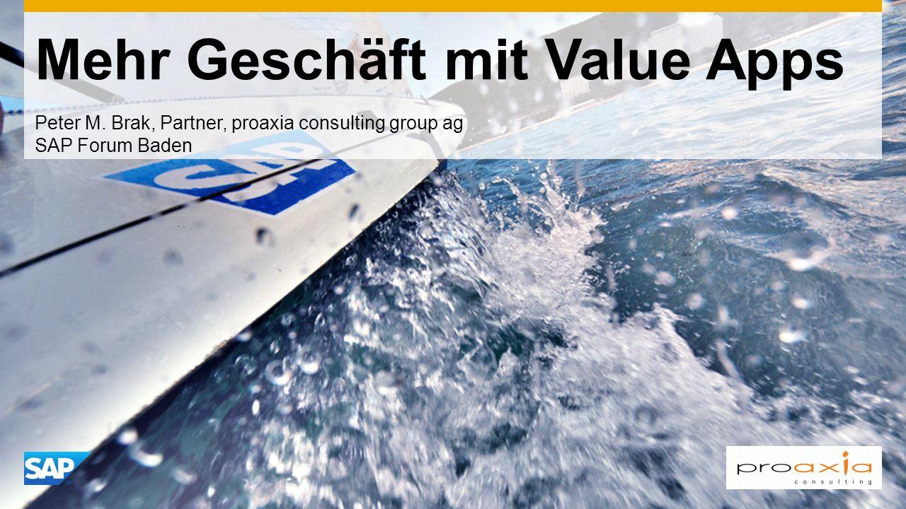 Mehr Geschäft mit Value Apps Peter M. Brak, Partner, proaxia consulting group ag SAP Forum Baden