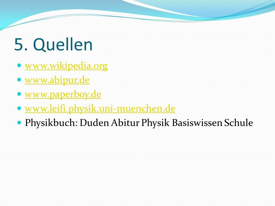 5. Quellen www.wikipedia.org www.abipur.de www.paperboy.de www.leifi.physik.uni-muenchen.de Physikbuch: Duden Abitur Physik Basiswissen Schule