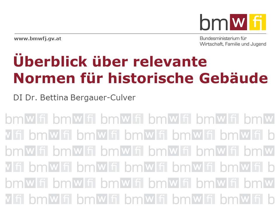 www.bmwfj.gv.at DI Dr. Bettina Bergauer-Culver Überblick über relevante Normen für historische Gebäude