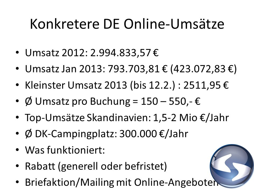 Konkretere DE Online-Umsätze Umsatz 2012: 2.994.833,57 Umsatz Jan 2013: 793.703,81 (423.072,83 ) Kleinster Umsatz 2013 (bis 12.2.) : 2511,95 Ø Umsatz