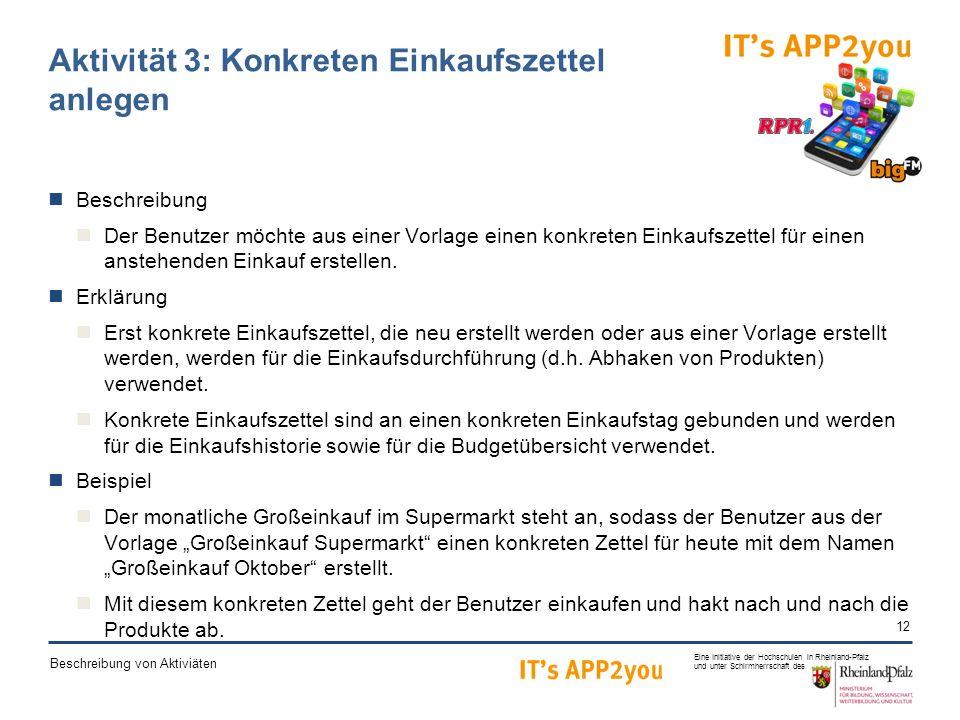 12 Eine Initiative der Hochschulen in Rheinland-Pfalz und unter Schirmherrschaft des Beschreibung von Aktiviäten Aktivität 3: Konkreten Einkaufszettel anlegen Beschreibung Der Benutzer möchte aus einer Vorlage einen konkreten Einkaufszettel für einen anstehenden Einkauf erstellen.