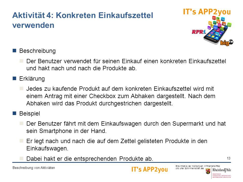13 Eine Initiative der Hochschulen in Rheinland-Pfalz und unter Schirmherrschaft des Beschreibung von Aktiviäten Aktivität 4: Konkreten Einkaufszettel verwenden Beschreibung Der Benutzer verwendet für seinen Einkauf einen konkreten Einkaufszettel und hakt nach und nach die Produkte ab.