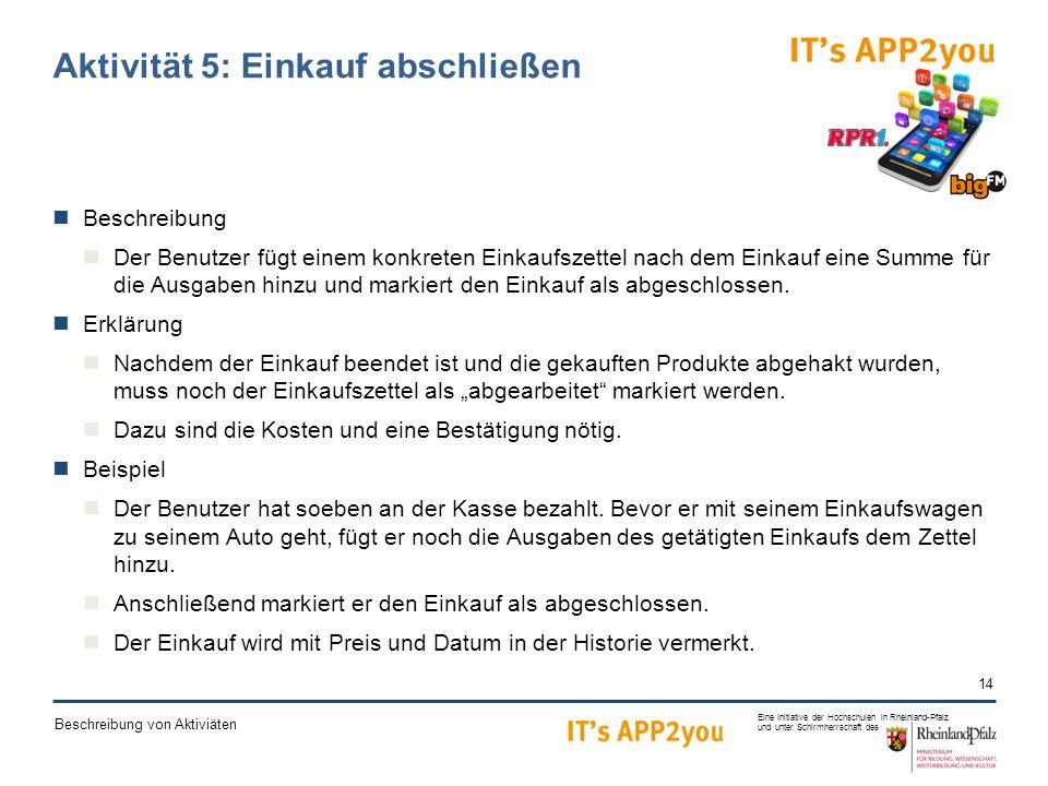 14 Eine Initiative der Hochschulen in Rheinland-Pfalz und unter Schirmherrschaft des Beschreibung von Aktiviäten Aktivität 5: Einkauf abschließen Beschreibung Der Benutzer fügt einem konkreten Einkaufszettel nach dem Einkauf eine Summe für die Ausgaben hinzu und markiert den Einkauf als abgeschlossen.