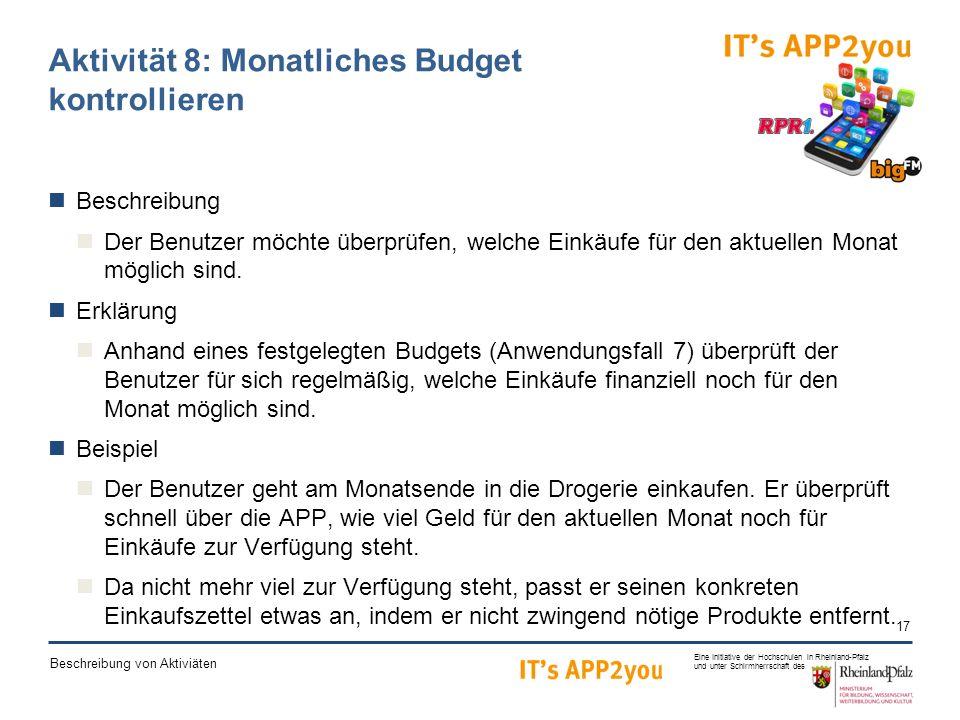17 Eine Initiative der Hochschulen in Rheinland-Pfalz und unter Schirmherrschaft des Beschreibung von Aktiviäten Aktivität 8: Monatliches Budget kontrollieren Beschreibung Der Benutzer möchte überprüfen, welche Einkäufe für den aktuellen Monat möglich sind.