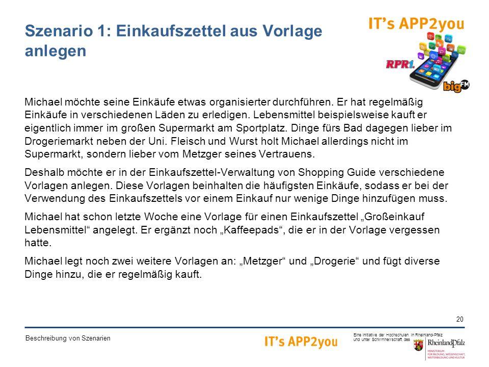 20 Eine Initiative der Hochschulen in Rheinland-Pfalz und unter Schirmherrschaft des Beschreibung von Szenarien Szenario 1: Einkaufszettel aus Vorlage anlegen Michael möchte seine Einkäufe etwas organisierter durchführen.