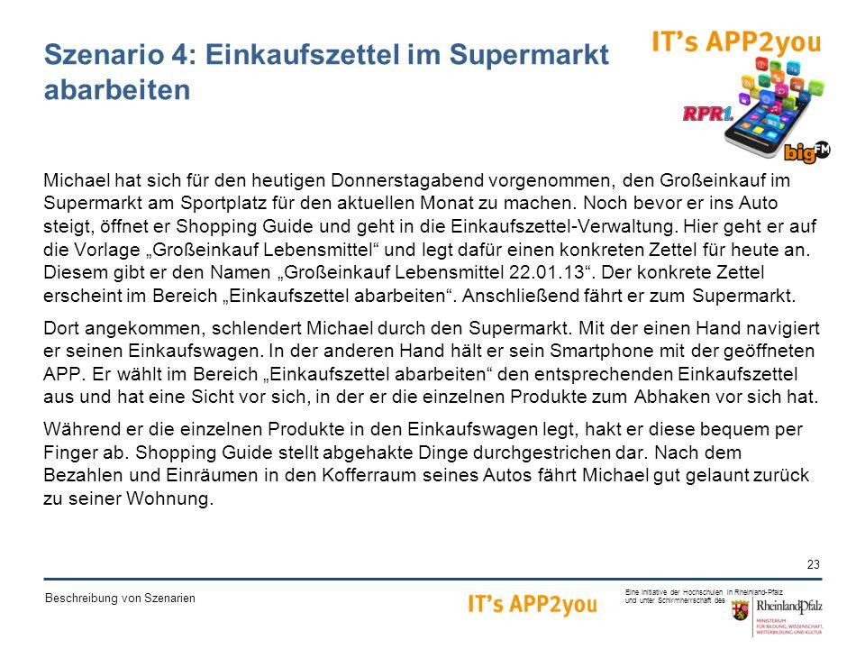 23 Eine Initiative der Hochschulen in Rheinland-Pfalz und unter Schirmherrschaft des Beschreibung von Szenarien Szenario 4: Einkaufszettel im Supermarkt abarbeiten Michael hat sich für den heutigen Donnerstagabend vorgenommen, den Großeinkauf im Supermarkt am Sportplatz für den aktuellen Monat zu machen.