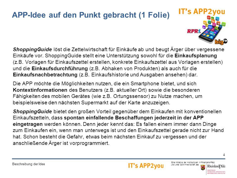 4 Eine Initiative der Hochschulen in Rheinland-Pfalz und unter Schirmherrschaft des Beschreibung der Idee APP-Idee auf den Punkt gebracht (1 Folie) ShoppingGuide löst die Zettelwirtschaft für Einkäufe ab und beugt Ärger über vergessene Einkäufe vor.