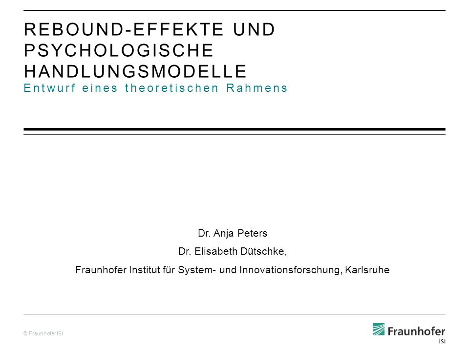 © Fraunhofer ISI Entwurf eines theoretischen Rahmens REBOUND-EFFEKTE UND PSYCHOLOGISCHE HANDLUNGSMODELLE Dr. Anja Peters Dr. Elisabeth Dütschke, Fraun