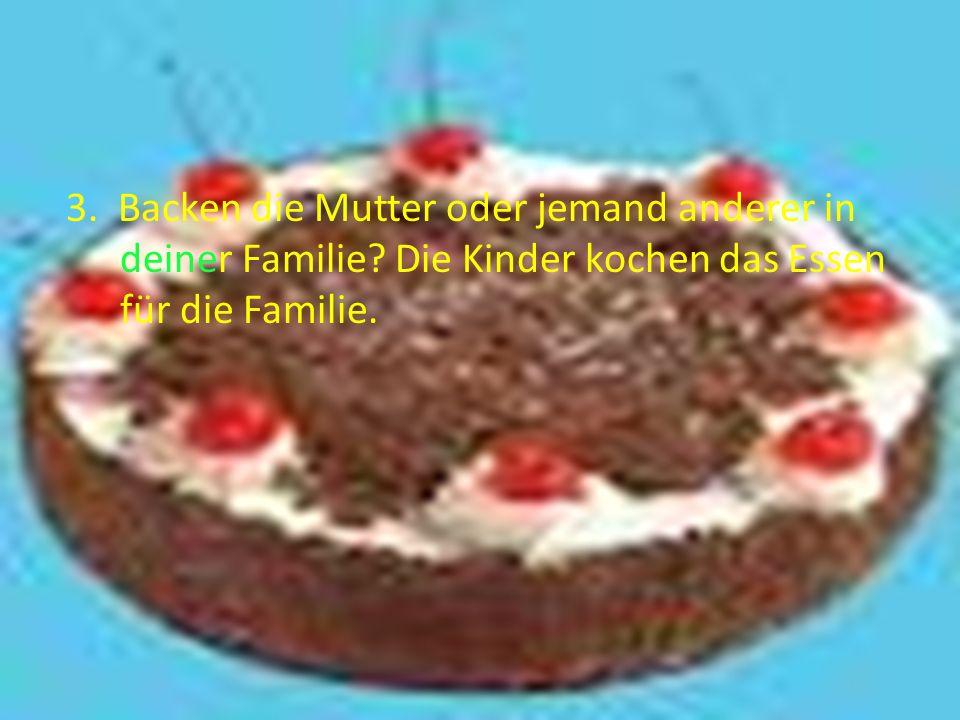 3. Backen die Mutter oder jemand anderer in deiner Familie? Die Kinder kochen das Essen für die Familie.