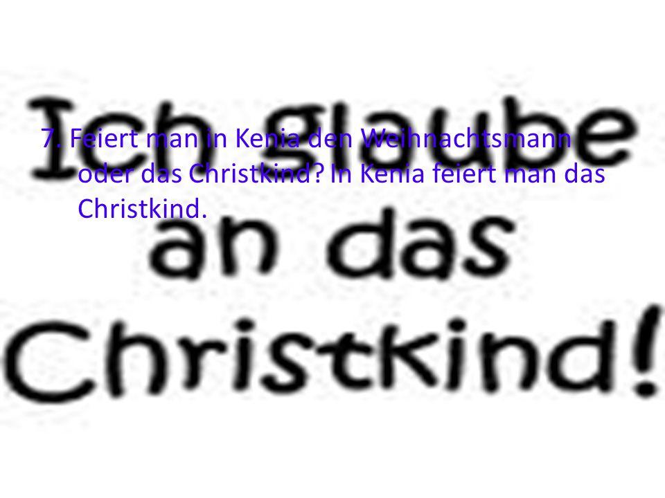 7. Feiert man in Kenia den Weihnachtsmann oder das Christkind? In Kenia feiert man das Christkind.
