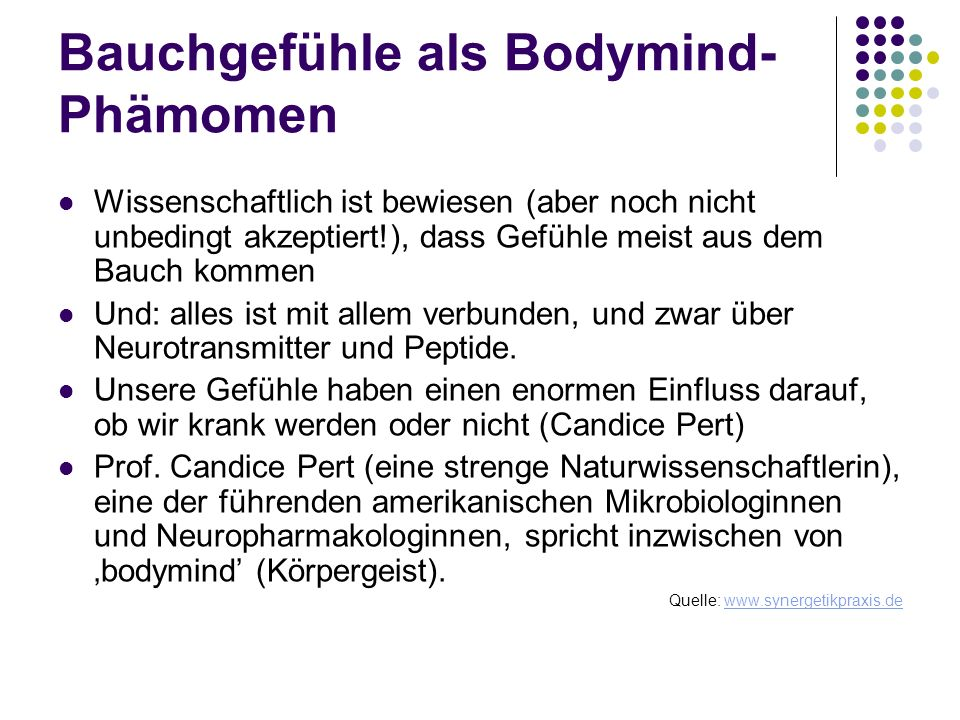 Bauchgefühle als Bodymind- Phämomen Wissenschaftlich ist bewiesen (aber noch nicht unbedingt akzeptiert!), dass Gefühle meist aus dem Bauch kommen Und
