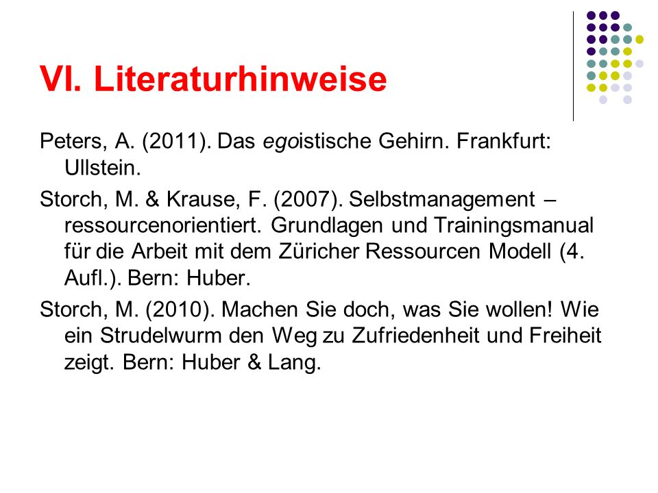 VI. Literaturhinweise Peters, A. (2011). Das egoistische Gehirn. Frankfurt: Ullstein. Storch, M. & Krause, F. (2007). Selbstmanagement – ressourcenori
