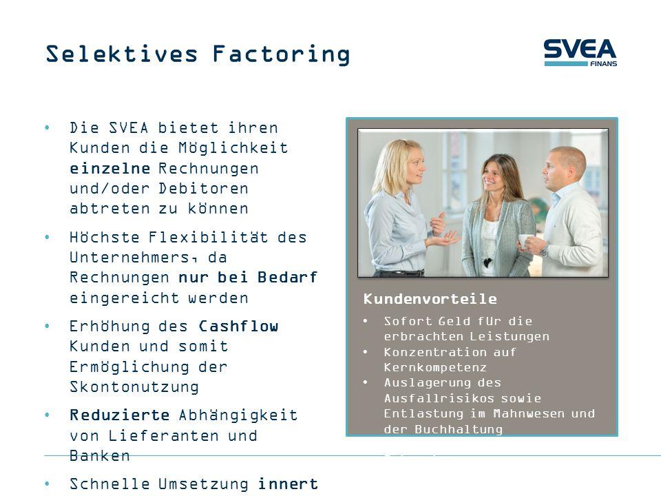 Eigenschaften SVEA Factoring Auszahlung innert 48 Stunden Finanzierung bis 100% Verbesserung des Cashflow Auslagerung des Ausfall- und Kreditrisikos Weniger Administrationsaufwand Keine Mindestumsätze Liquiditätsstarker Anbieter seit 2002 in der Schweiz VORTEILE