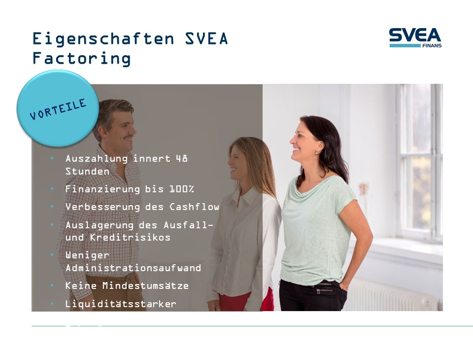Eigenschaften SVEA Factoring Auszahlung innert 48 Stunden Finanzierung bis 100% Verbesserung des Cashflow Auslagerung des Ausfall- und Kreditrisikos W