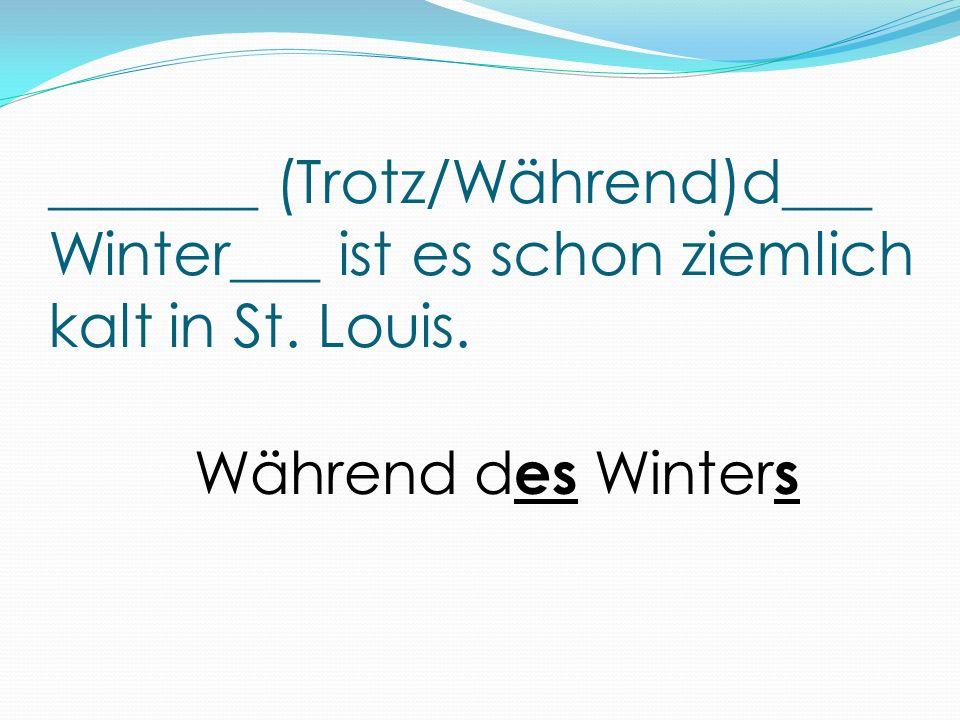 _______ (Trotz/Während)d___ Winter___ ist es schon ziemlich kalt in St. Louis. Während d es Winter s
