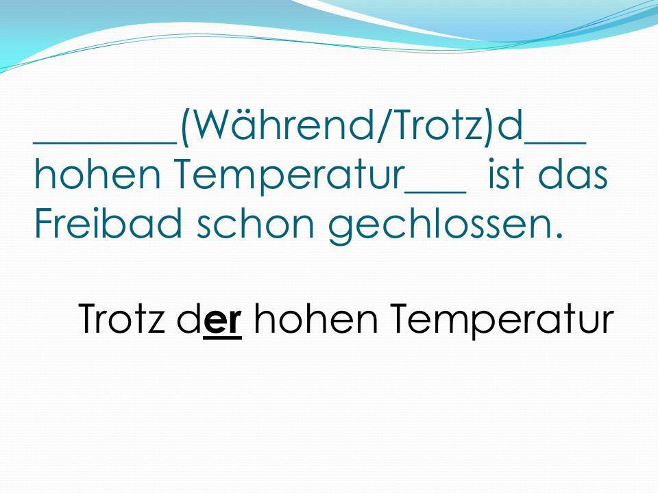 _______(Während/Trotz)d___ hohen Temperatur___ ist das Freibad schon gechlossen. Trotz d er hohen Temperatur