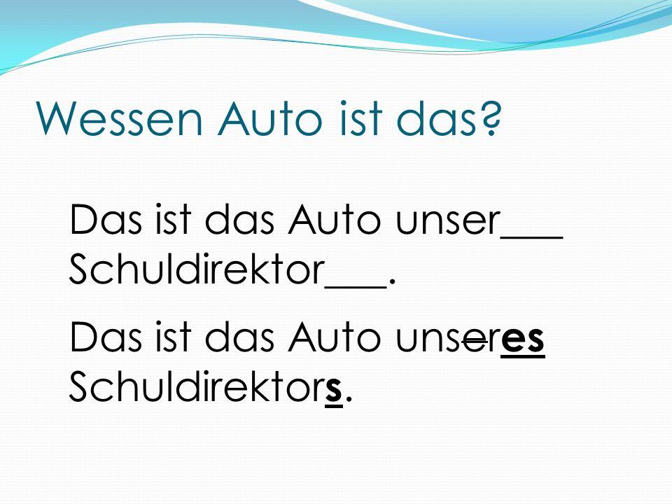 Wessen Auto ist das? Das ist das Auto unser___ Schuldirektor___. Das ist das Auto unser es Schuldirektor s.