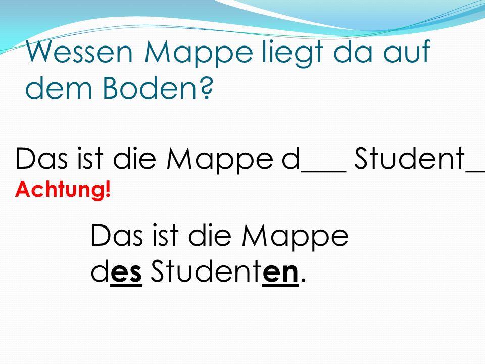 Wessen Mappe liegt da auf dem Boden? Das ist die Mappe d___ Student__. Achtung! Das ist die Mappe d es Student en.