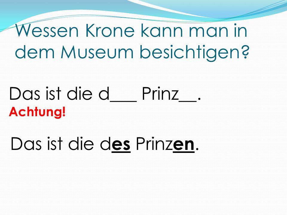 Wessen Krone kann man in dem Museum besichtigen? Das ist die d___ Prinz__. Achtung! Das ist die d es Prinz en.